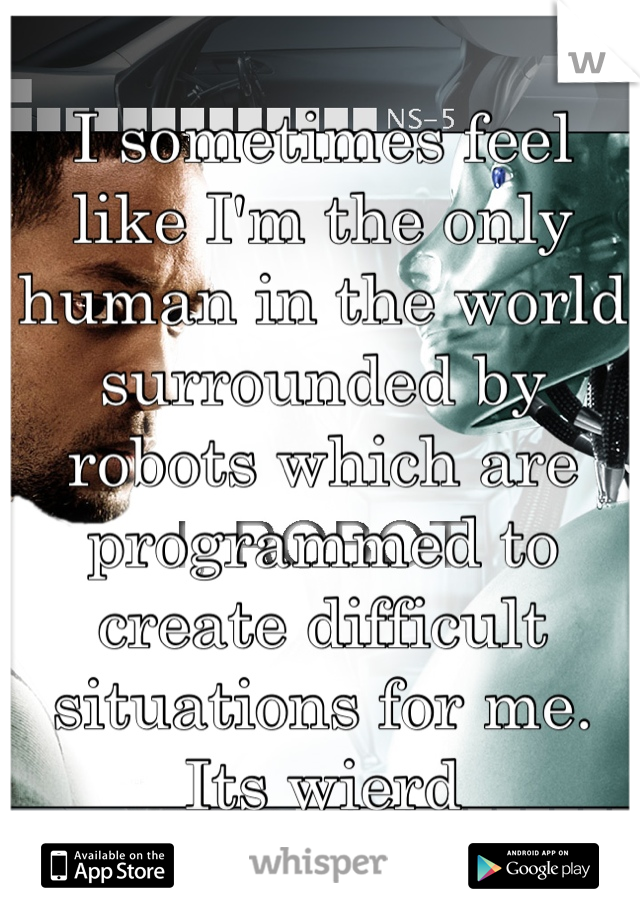 I sometimes feel like I'm the only human in the world surrounded by robots which are programmed to create difficult situations for me. Its wierd