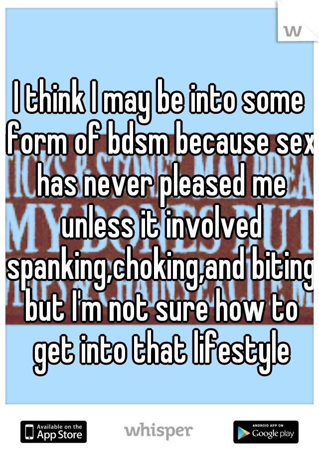 I think I may be into some form of bdsm because sex has never pleased me unless it involved spanking,choking,and biting but I'm not sure how to get into that lifestyle
