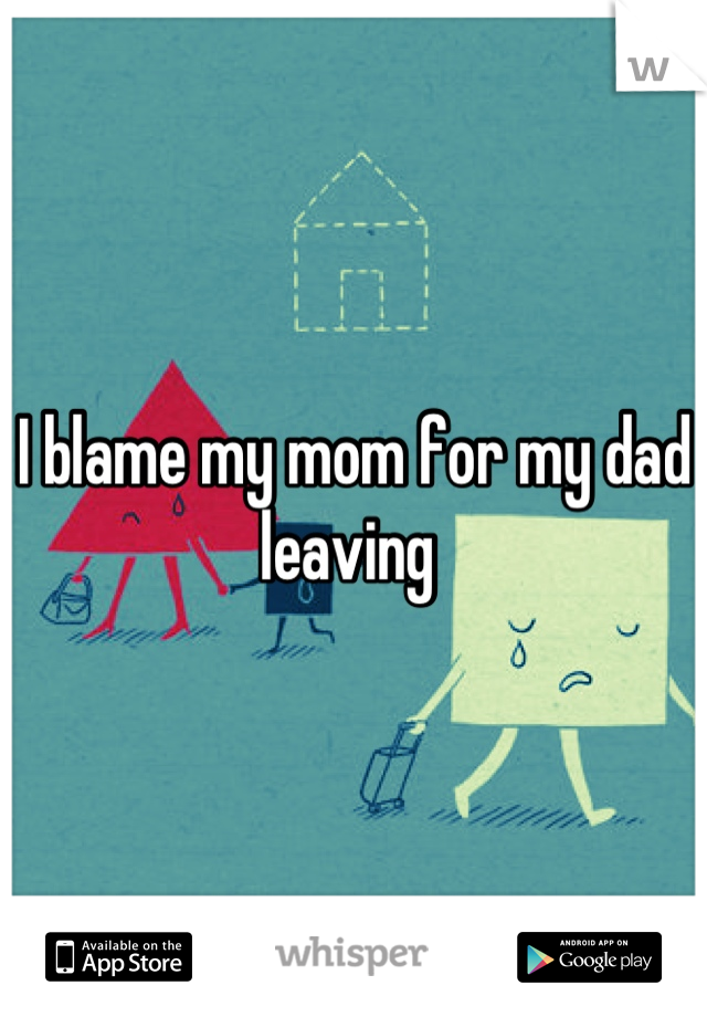 I blame my mom for my dad leaving