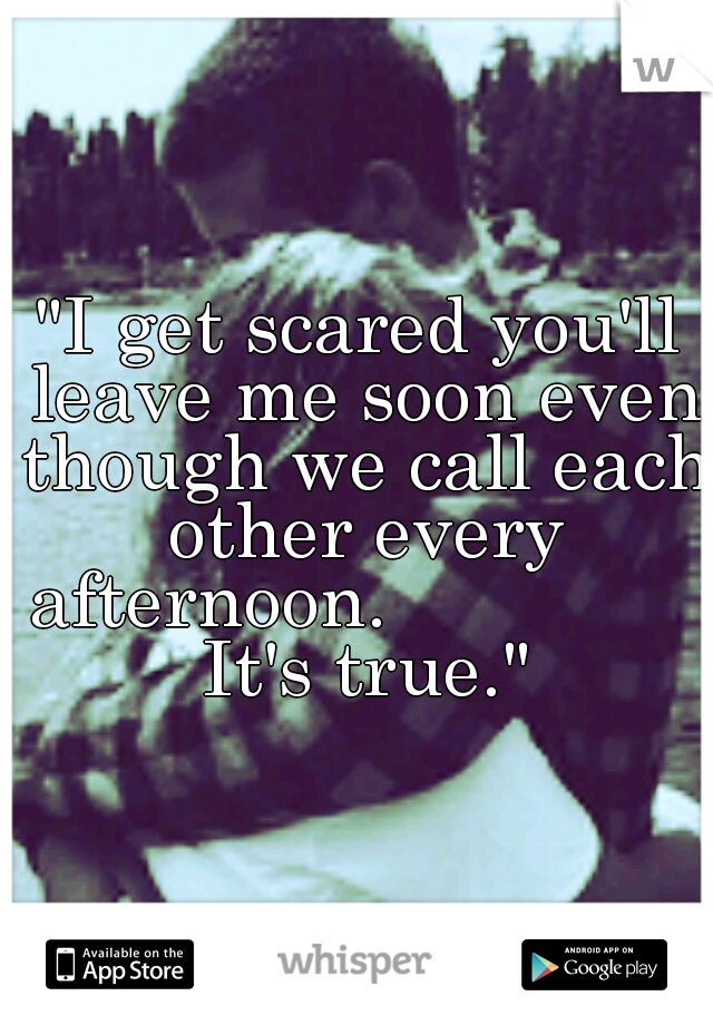 """""""I get scared you'll leave me soon even though we call each other every afternoon.                It's true."""""""