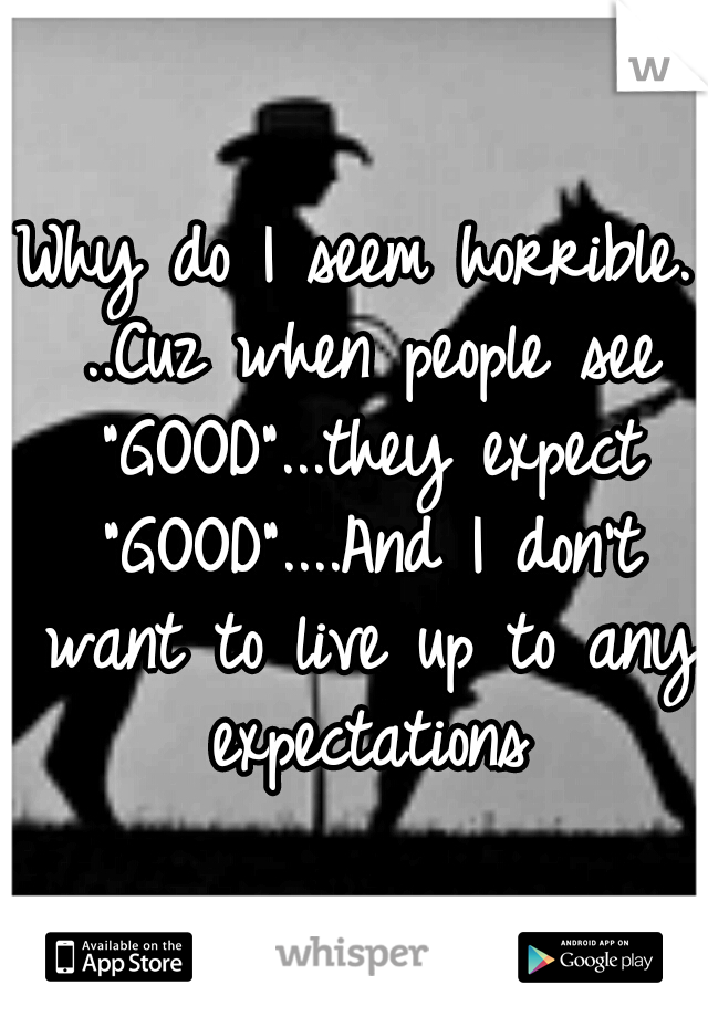 """Why do I seem horrible. ..Cuz when people see """"GOOD""""...they expect """"GOOD""""....And I don't want to live up to any expectations"""