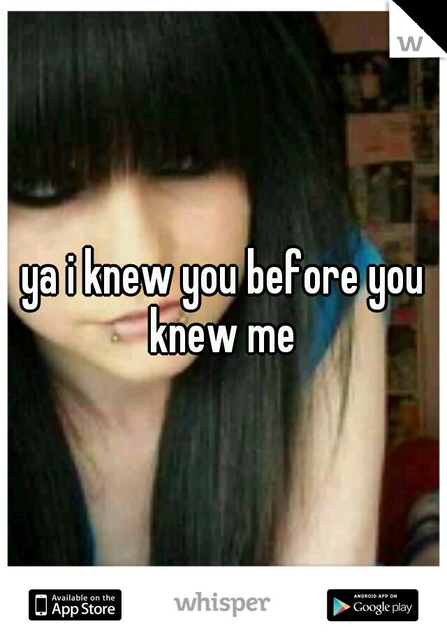 ya i knew you before you knew me