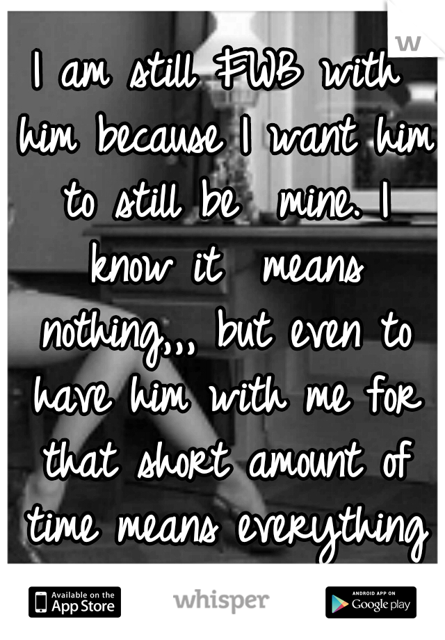 I am still FWB with him because I want him to still be  mine. I know it  means nothing,,, but even to have him with me for that short amount of time means everything to me
