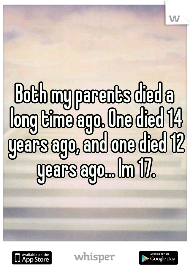 Both my parents died a long time ago. One died 14 years ago, and one died 12 years ago... Im 17.