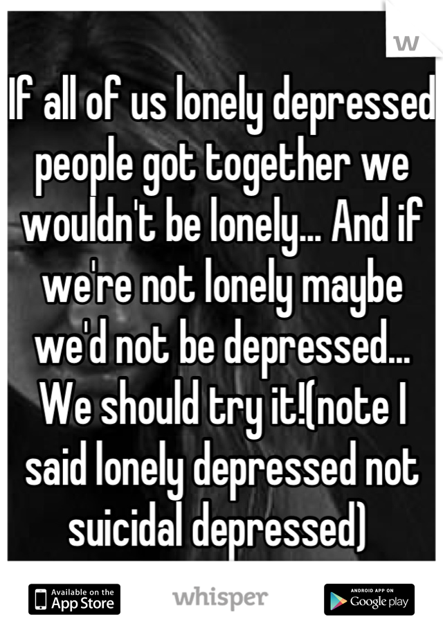 If all of us lonely depressed people got together we wouldn't be lonely... And if we're not lonely maybe we'd not be depressed... We should try it!(note I said lonely depressed not suicidal depressed)
