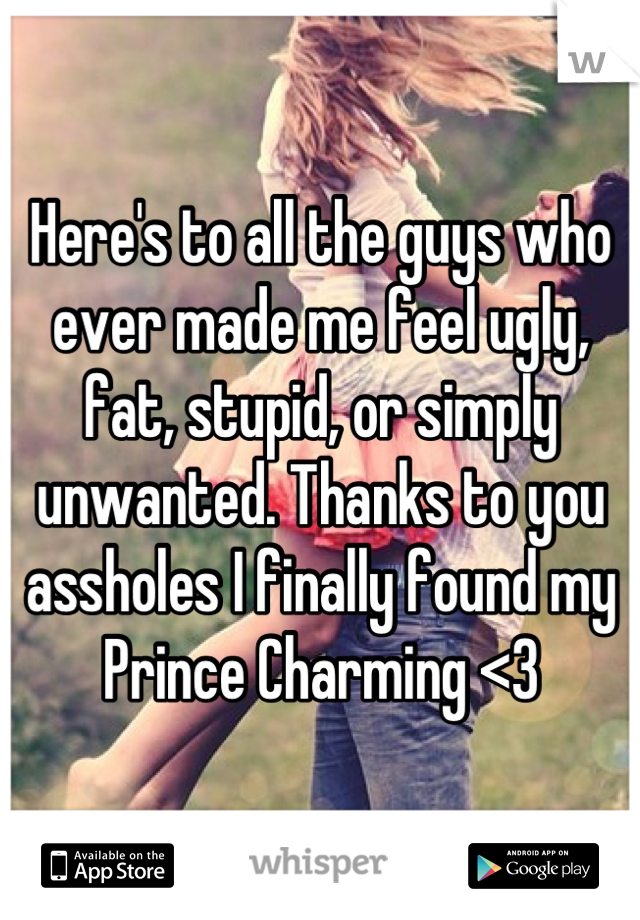 Here's to all the guys who ever made me feel ugly, fat, stupid, or simply unwanted. Thanks to you assholes I finally found my Prince Charming <3