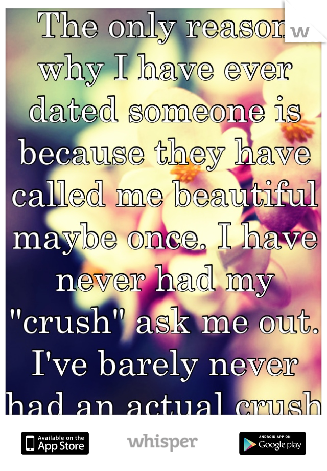"""The only reason why I have ever dated someone is because they have called me beautiful maybe once. I have never had my """"crush"""" ask me out. I've barely never had an actual crush either"""