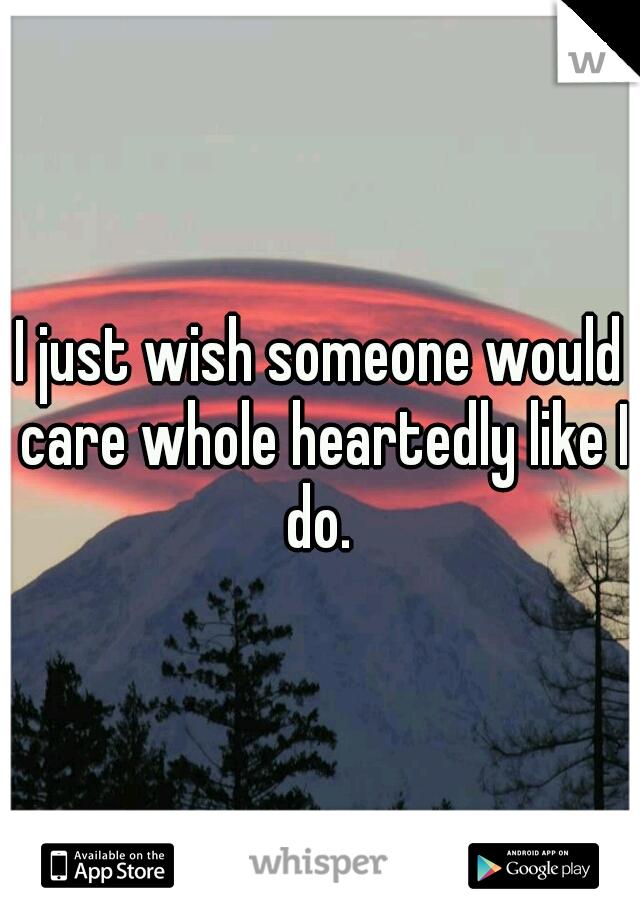 I just wish someone would care whole heartedly like I do.