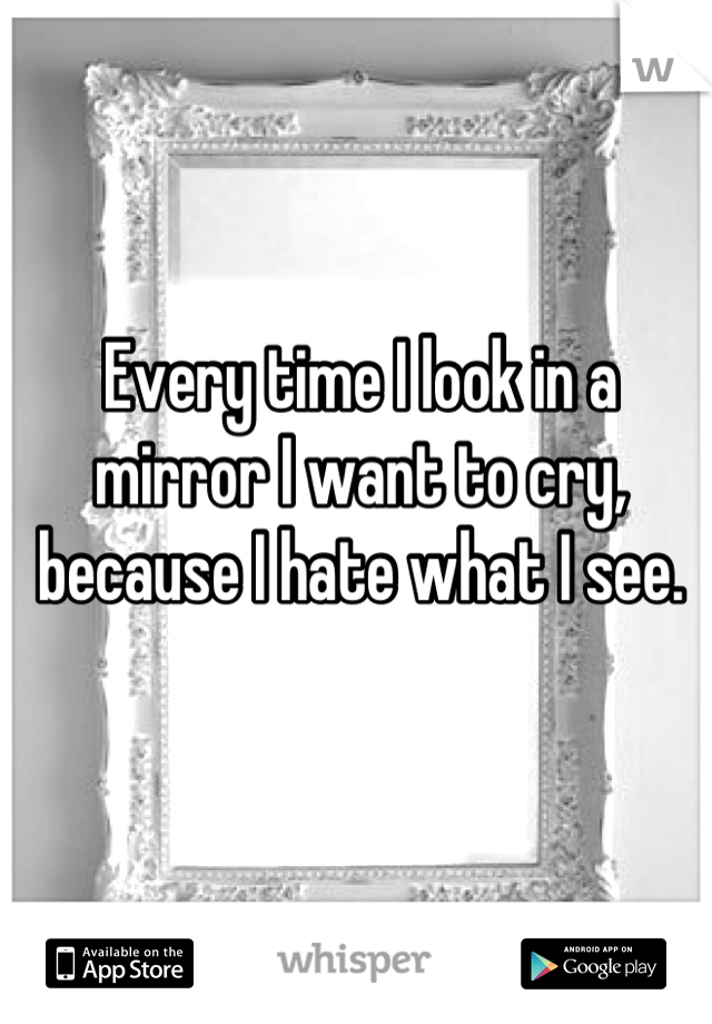 Every time I look in a mirror I want to cry, because I hate what I see.
