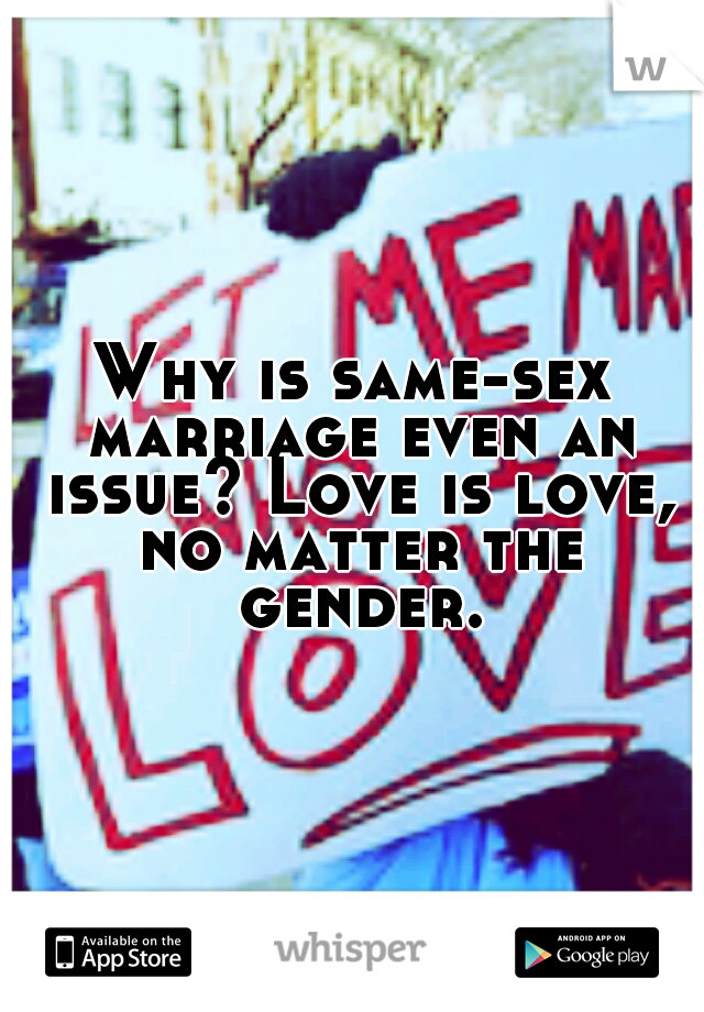 Why is same-sex marriage even an issue? Love is love, no matter the gender.