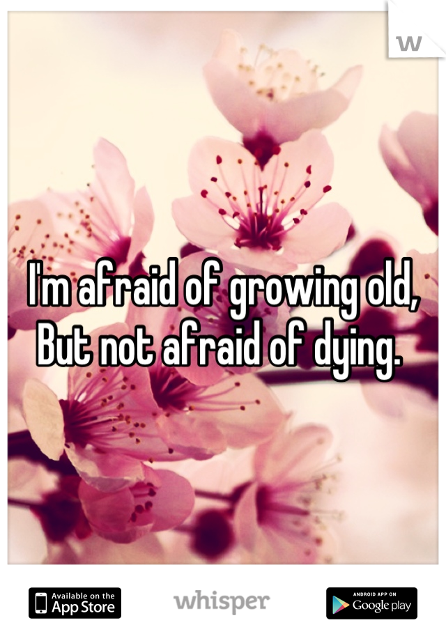 I'm afraid of growing old, But not afraid of dying.