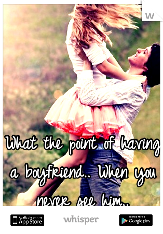 What the point of having a boyfriend.. When you never see him..