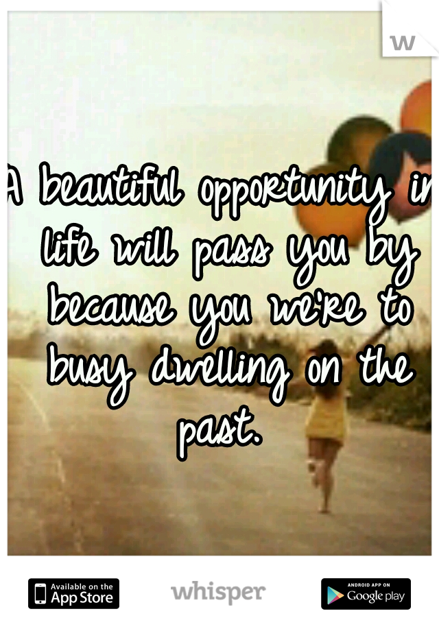 A beautiful opportunity in life will pass you by because you we're to busy dwelling on the past.