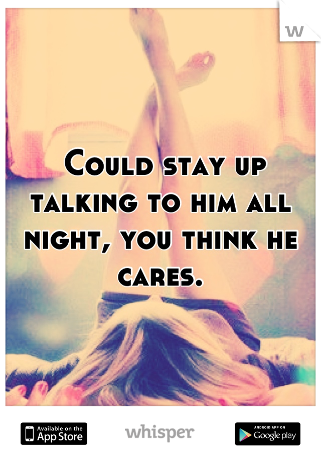 Could stay up talking to him all night, you think he cares.