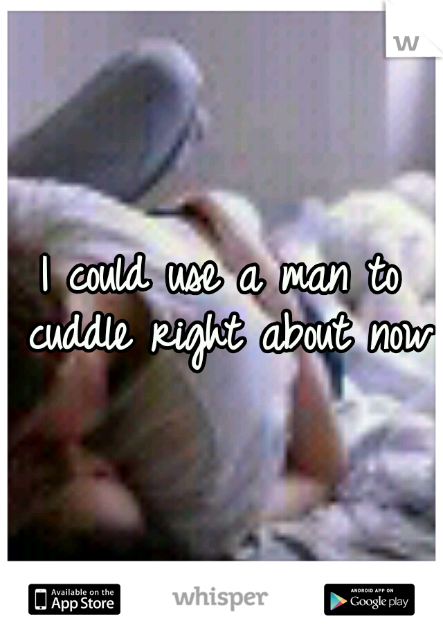 I could use a man to cuddle right about now