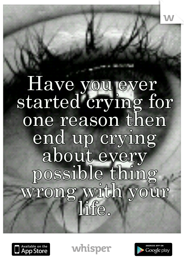 Have you ever started crying for one reason then end up crying about every possible thing wrong with your life.