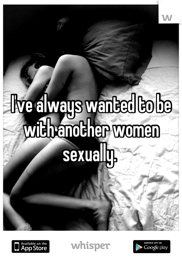 I've always wanted to be with another women sexually.