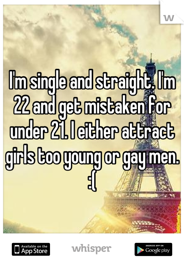 I'm single and straight. I'm 22 and get mistaken for under 21. I either attract girls too young or gay men. :(