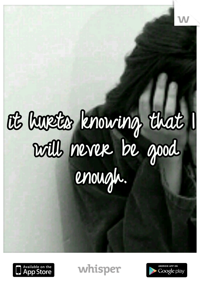 it hurts knowing that I will never be good enough.
