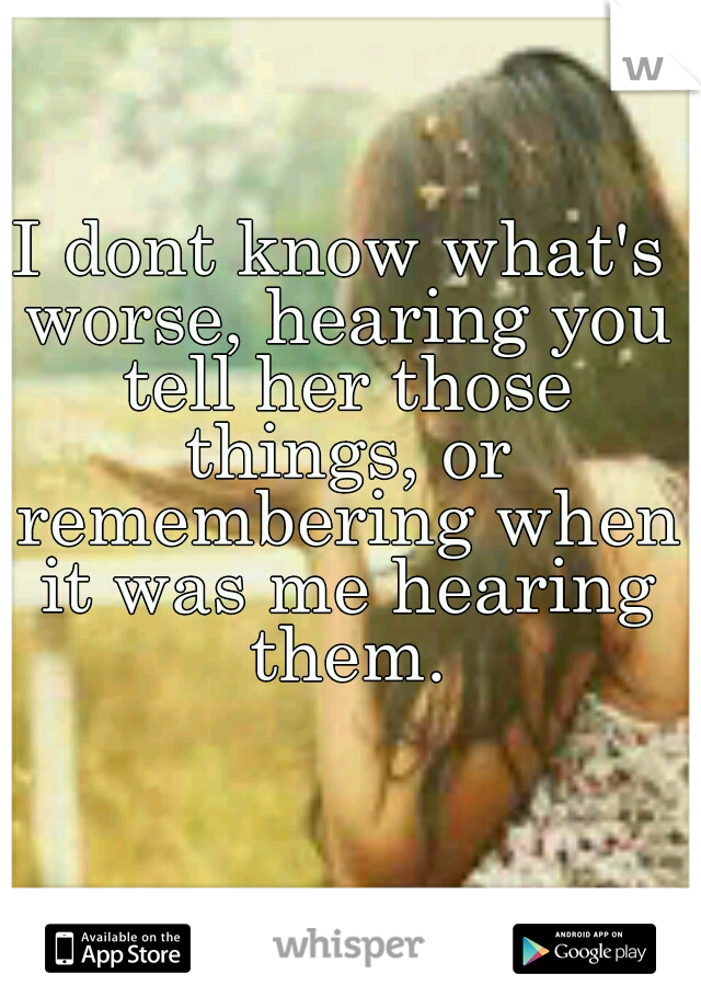 I dont know what's worse, hearing you tell her those things, or remembering when it was me hearing them.
