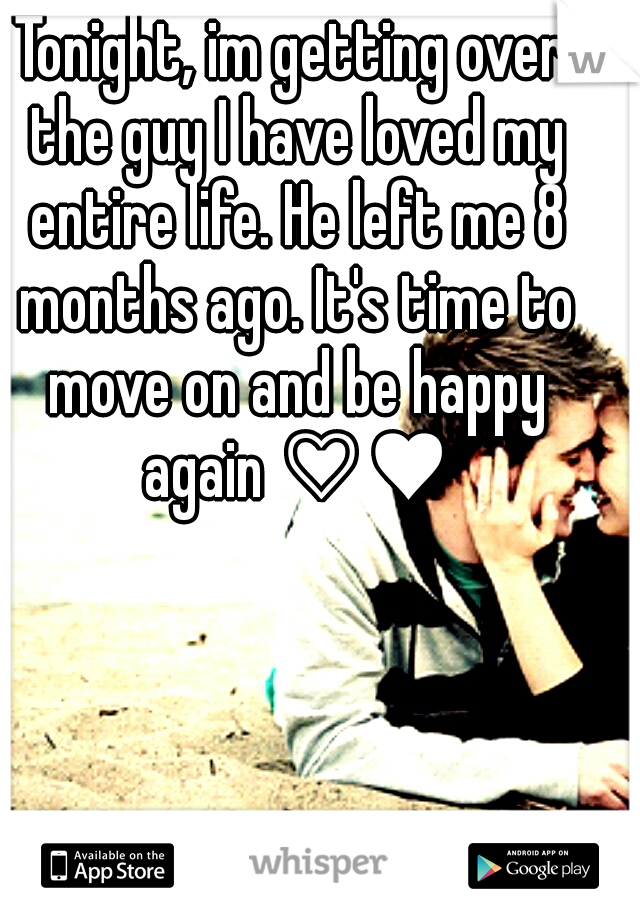 Tonight, im getting over the guy I have loved my entire life. He left me 8 months ago. It's time to move on and be happy again ♡♥
