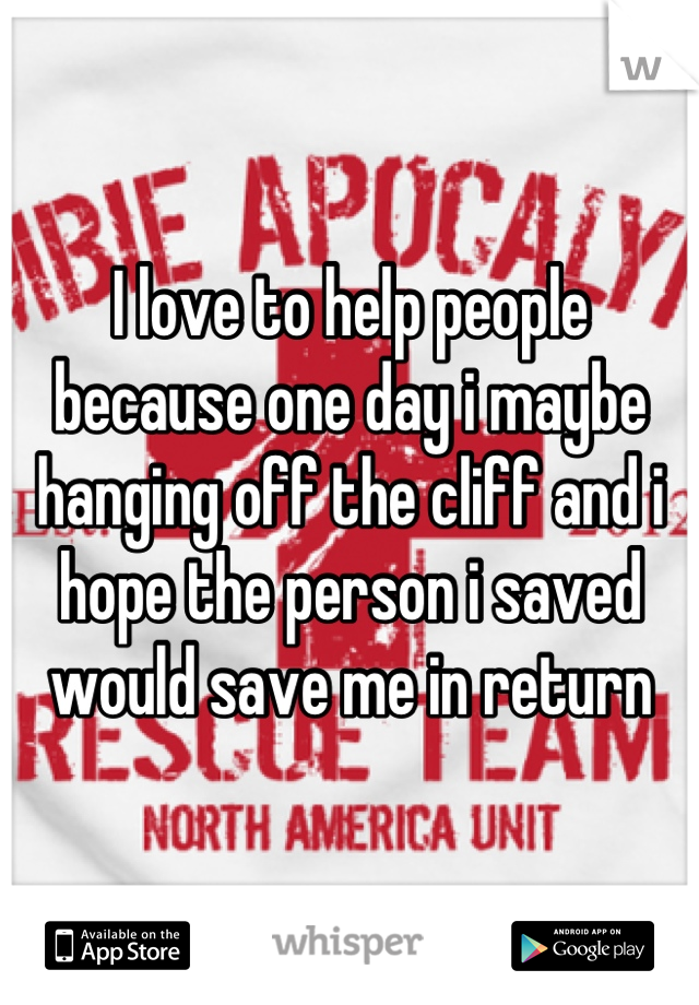 I love to help people because one day i maybe hanging off the cliff and i hope the person i saved would save me in return