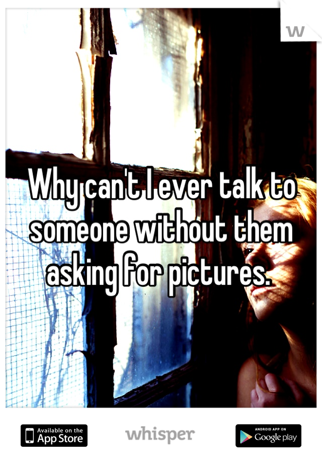 Why can't I ever talk to someone without them asking for pictures.
