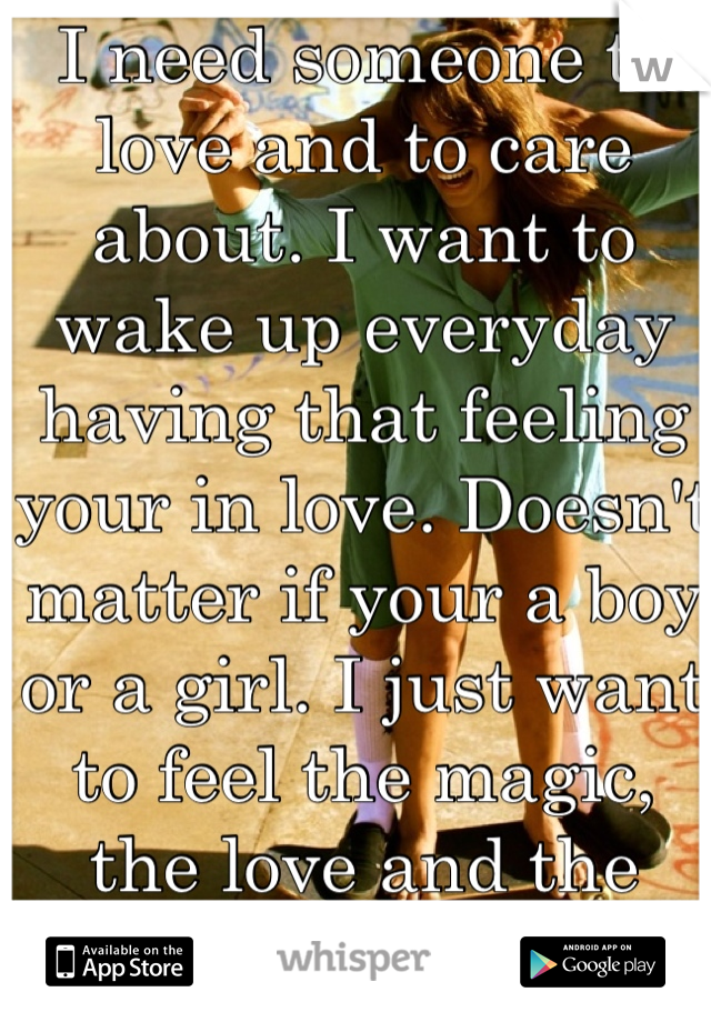 I need someone to love and to care about. I want to wake up everyday having that feeling your in love. Doesn't matter if your a boy or a girl. I just want to feel the magic, the love and the passion.