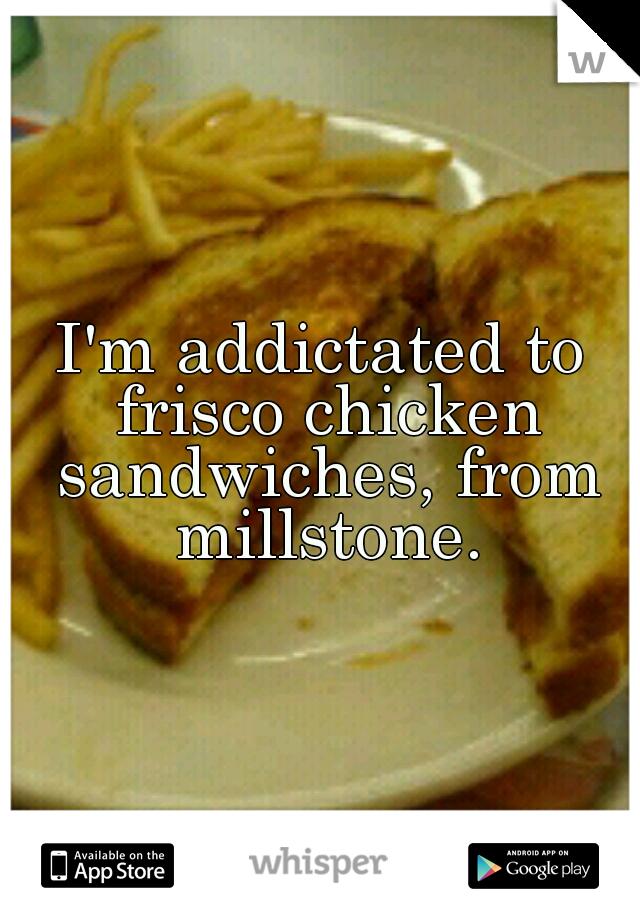 I'm addictated to frisco chicken sandwiches, from millstone.