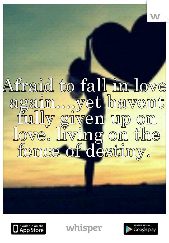 Afraid to fall in love again....yet havent fully given up on love. living on the fence of destiny.
