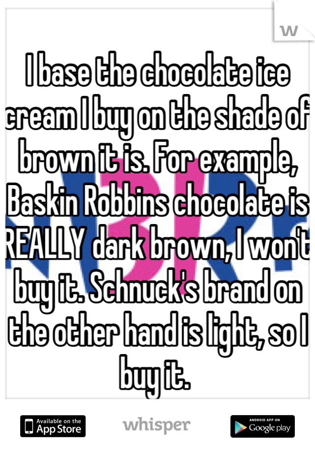 I base the chocolate ice cream I buy on the shade of brown it is. For example, Baskin Robbins chocolate is REALLY dark brown, I won't buy it. Schnuck's brand on the other hand is light, so I buy it.