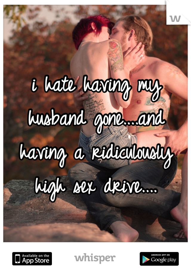 i hate having my husband gone....and having a ridiculously high sex drive....