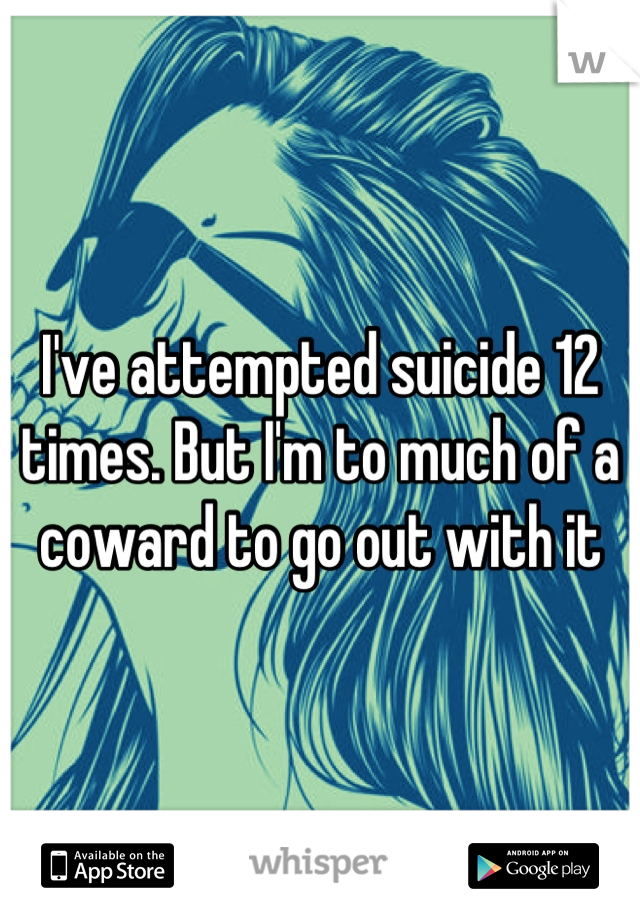 I've attempted suicide 12 times. But I'm to much of a coward to go out with it