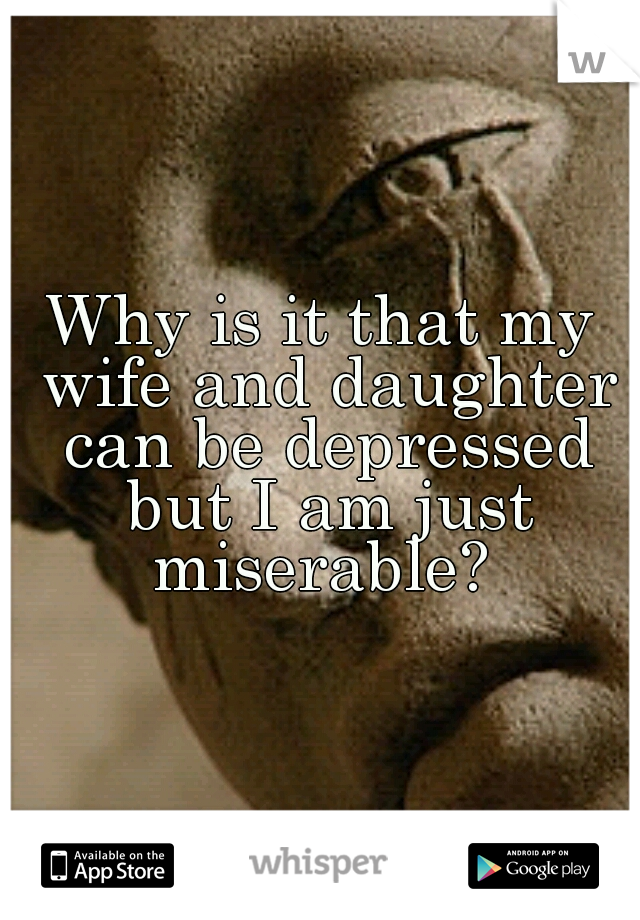 Why is it that my wife and daughter can be depressed but I am just miserable?