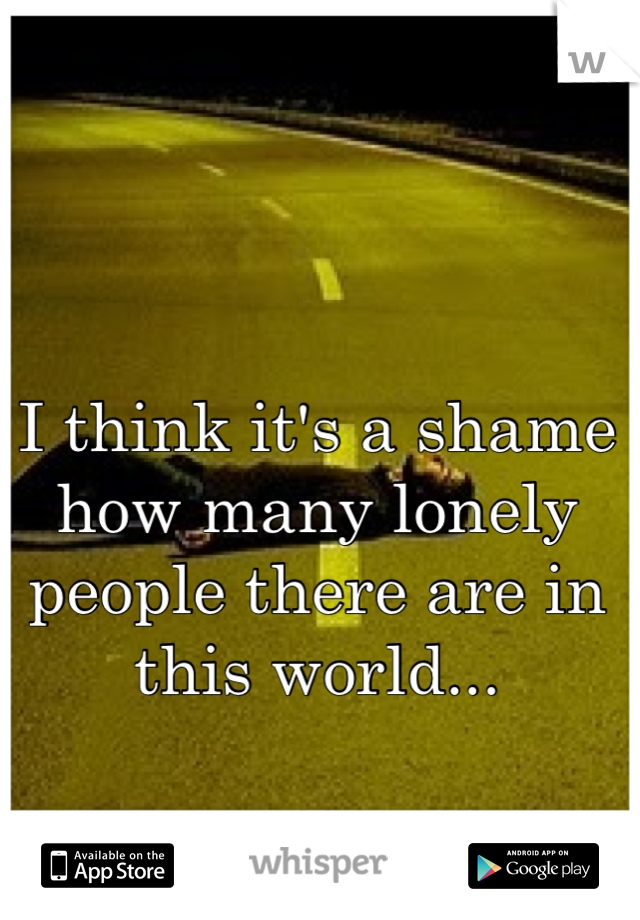 I think it's a shame how many lonely people there are in this world...