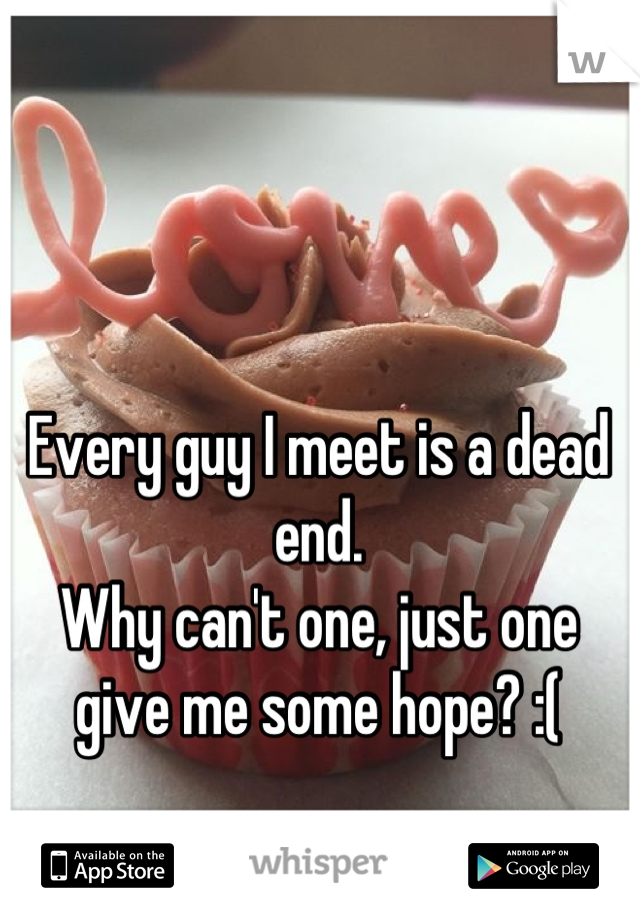 Every guy I meet is a dead end.  Why can't one, just one give me some hope? :(