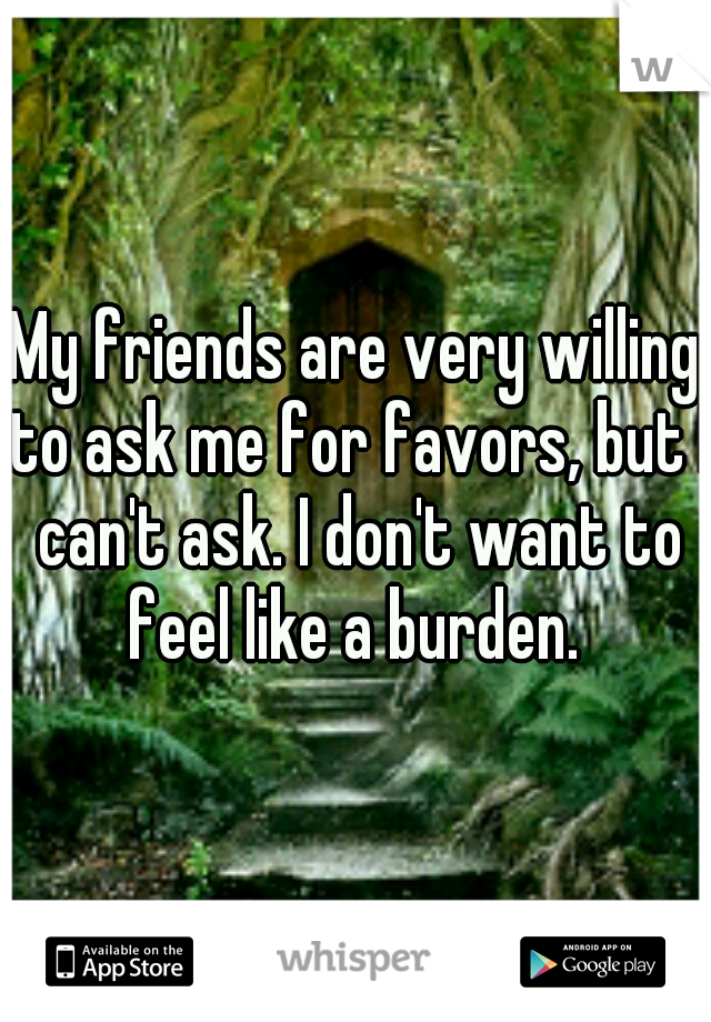 My friends are very willing to ask me for favors, but I can't ask. I don't want to feel like a burden.