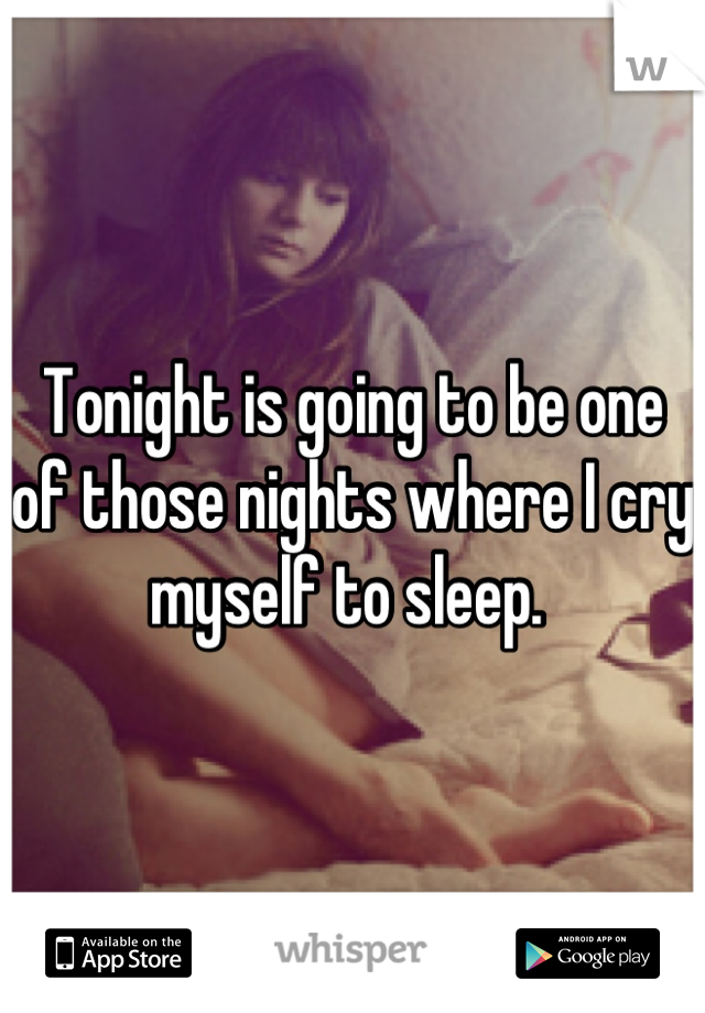 Tonight is going to be one of those nights where I cry myself to sleep.