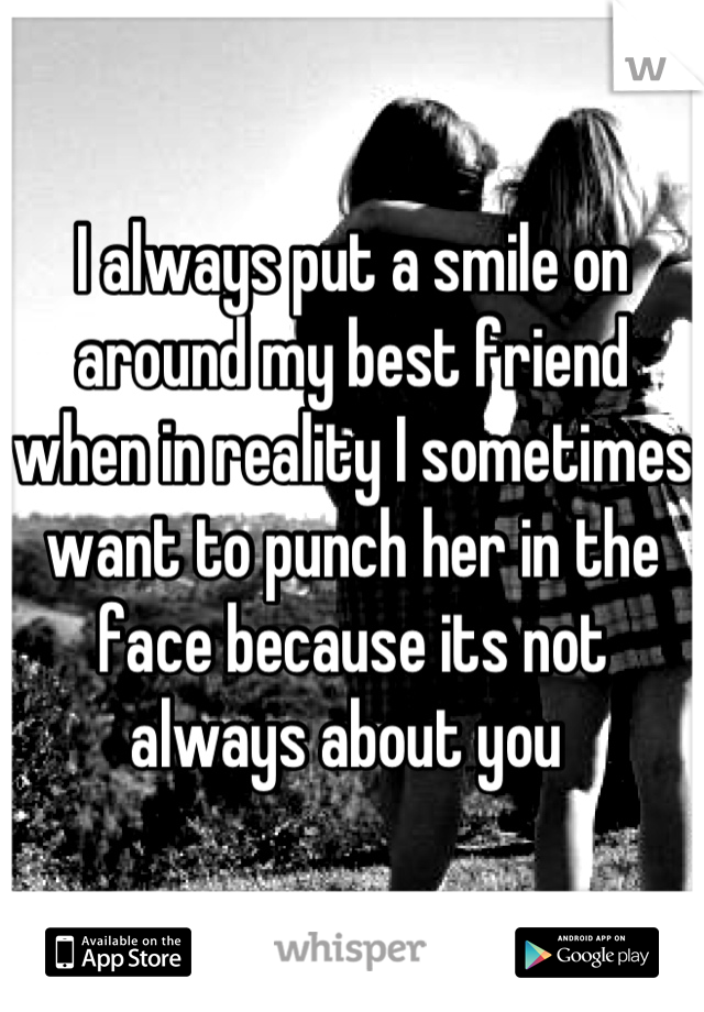 I always put a smile on around my best friend when in reality I sometimes want to punch her in the face because its not always about you