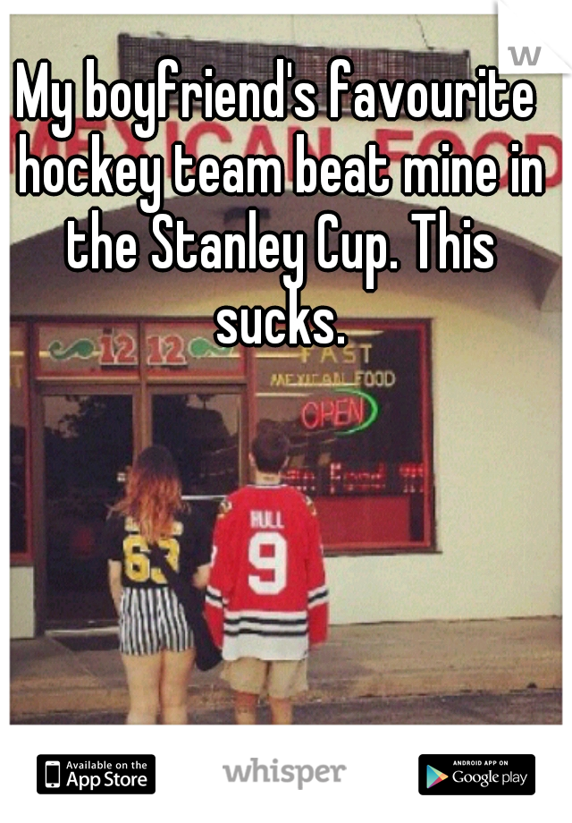 My boyfriend's favourite hockey team beat mine in the Stanley Cup. This sucks.