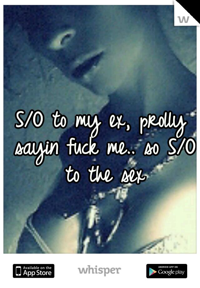 S/O to my ex, prolly sayin fuck me.. so S/O to the sex