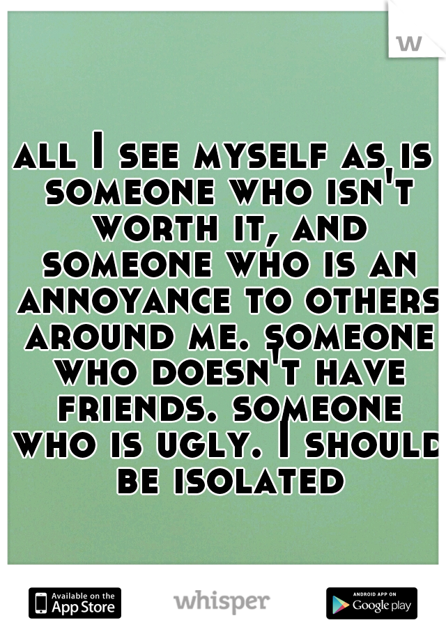 all I see myself as is someone who isn't worth it, and someone who is an annoyance to others around me. someone who doesn't have friends. someone who is ugly. I should be isolated