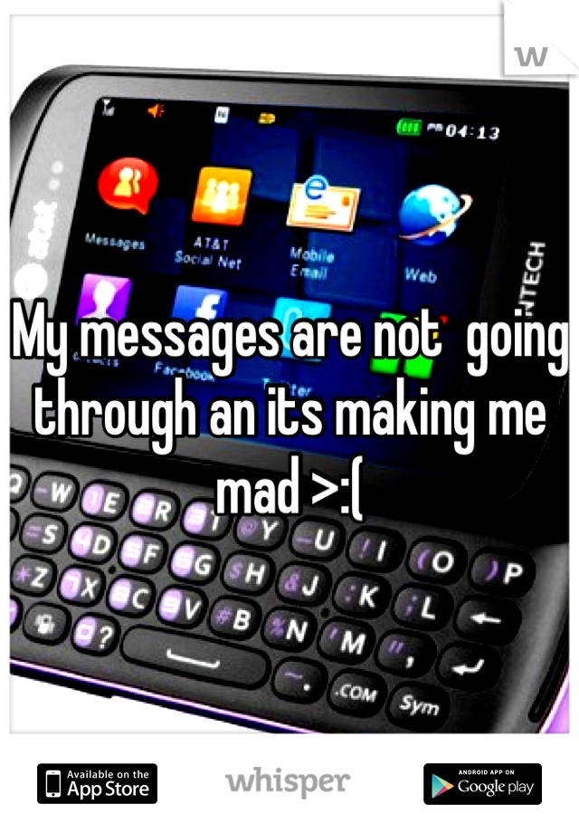 My messages are not  going through an its making me mad >:(