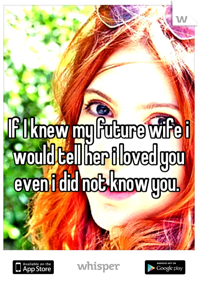 If I knew my future wife i would tell her i loved you even i did not know you.