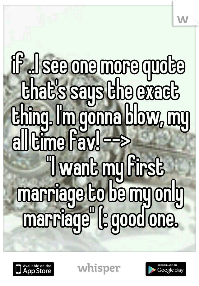 """if ..I see one more quote that's says the exact thing. I'm gonna blow, my all time fav! -->   """"I want my first marriage to be my only marriage"""" (: good one."""