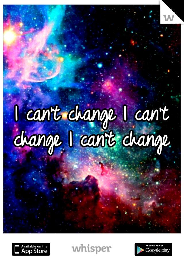 I can't change I can't change I can't change