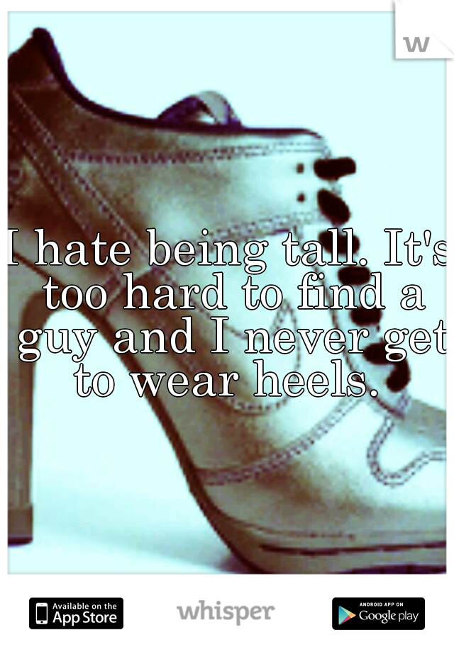 I hate being tall. It's too hard to find a guy and I never get to wear heels.