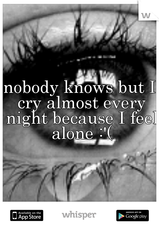 nobody knows but I cry almost every night because I feel alone :'(