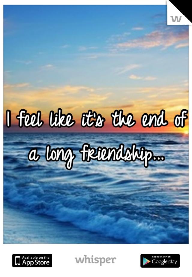 I feel like it's the end of a long friendship...
