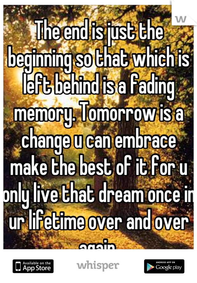 The end is just the beginning so that which is left behind is a fading memory. Tomorrow is a change u can embrace make the best of it for u only live that dream once in ur lifetime over and over again.